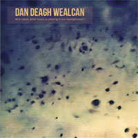 Dan Deagh Wealcan - Who Cares What Music Is Playing In My Headphones