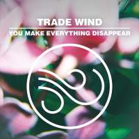 Trade Wind - You Make Everything Disappear